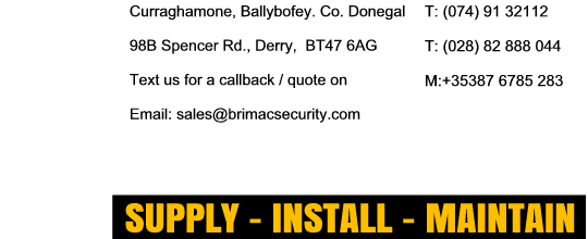 Curraghamone, Ballybofey. Co. Donegal  (074) 91 32112,    101 Spencer Rd. Londonderry BT47 6AE  (028) 7131 8550  Text us for a callback/quote on  +353 87 6785 283  or Click to email: sales@brimacsecurity.com